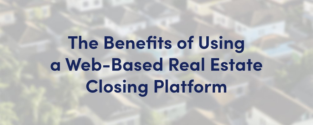 Benefits of Using a Web-Based Real Estate Closing Platform Banner Image